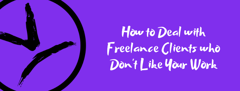 How to Deal with Freelance Clients who Don't Like Your Work