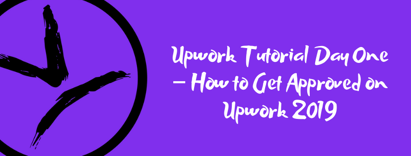 Upwork Tutorial Day One – How to Get Approved on Upwork 2019