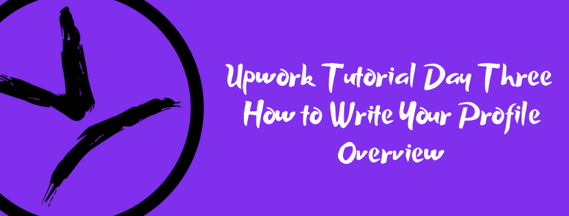 Upwork Tutorial Day Three – How to Write Your Profile Overview