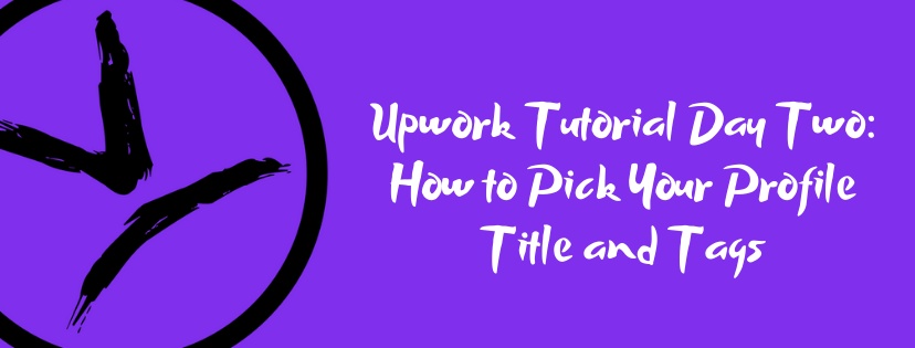 Upwork Tutorial Day Two – How to Pick Your Profile Title and Tags